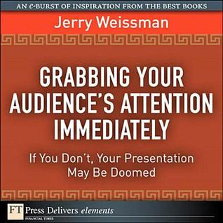 Grabbing Your Audiences Attention Immediately: If You Dont, Your Presentation May Be Doomed Jerry Weisman