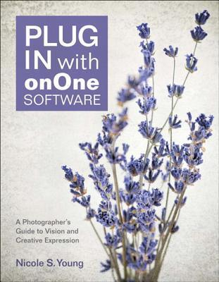 Plug in with Onone Software: A Photographers Guide to Vision and Creative Expression Nicole S Young