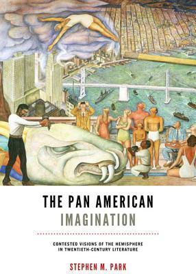 The Pan American Imagination: Contested Visions of the Hemisphere in Twentieth-Century Literature  by  Stephen M Park