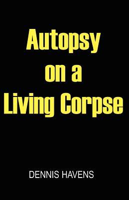 Autopsy on a Living Corpse  by  Dennis Havens