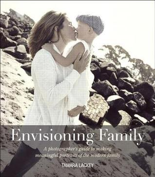 Envisioning Family: A Photographers Guide to Making Meaningful Portraits of the Modern Family Tamara Lackey
