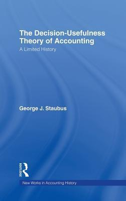 The Decision Usefulness Theory of Accounting: A Limited History  by  George J. Staubus