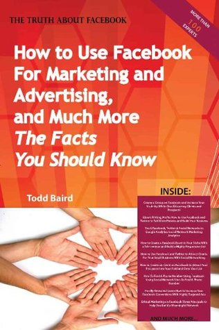 The Truth About Facebook - How to Use Facebook For Marketing and Advertising, and Much More - The Facts You Should Know Todd Baird