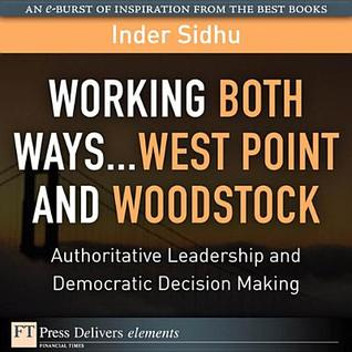 Working Both Ways...West Point and Woodstock: Authoritative Leadership and Democratic Decision Making Inder Sidhu