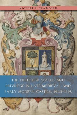 The Fight for Status and Privilege in Late Medieval and Early Modern Castile, 1465 1598 Michael J. Crawford