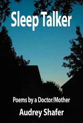 Sleep Talker: Poems  by  a Doctor/Mother by Audrey Shafer