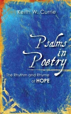 Psalms in Poetry: The Rhythm and Rhyme of Hope Keith W Currie