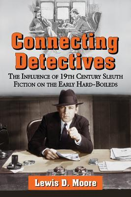 Connecting Detectives: The Influence of 19th Century Sleuth Fiction on the Early Hard-Boileds  by  Lewis D Moore