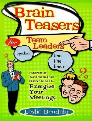 Brain Teasers For Team Leaders: Hundreds Of Word Puzzles And Number Games To Energize Your Meetings Leslie Bendaly