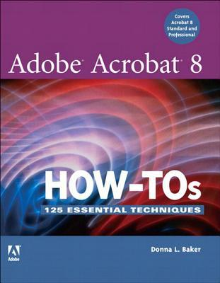 Adobe Acrobat 8 How-Tos: 125 Essential Techniques, Adobe Reader  by  Donna L. Baker