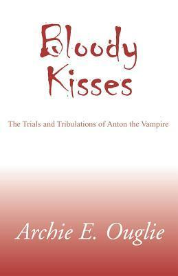 Bloody Kisses: The Trials and Tribulations of Anton the Vampire Archie E. Ouglie