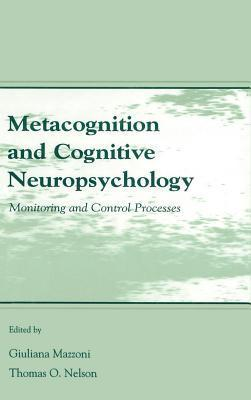 Metacognition And Cognitive Neuropsychology: Monitoring And Control Processes  by  Giuliana Mazzoni