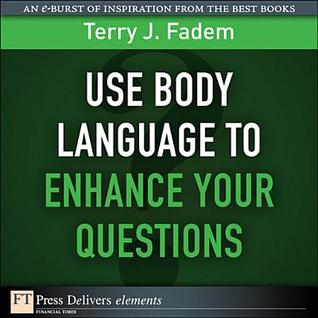 Use Body Language to Enhance Your Questions Terry J. Fadem