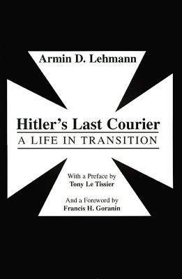 Hitlers Last Courier: A Life in Transition Armin D. Lehmann