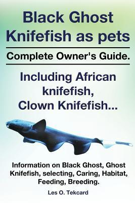 Black Ghost Knifefish as Pets, Incuding African Knifefish, Clown Knifefish... Complete Owners Guide. Black Ghost, Ghost Knifefish, Selecting, Caring,  by  Les O Tekcard