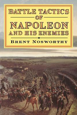 Battle Tactics Of Napoleon And His Enemies  by  Brent Nosworthy