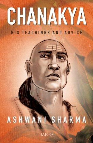Chanakya: His Teachings and Advice  by  Ashwani Sharma