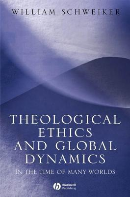 Theological Ethics and Global Dynamics: In the Time of Many Worlds William Schweiker
