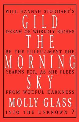 Gild the Morning Sky: Will Hannah Stoddarts Dream of Worldly Riches Be the Fulfillment She Years For, as She Flees from Woeful Darkness Into the Unknown Molly Glass