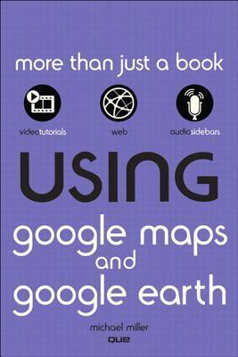 Using Google Maps and Google Earth, Enhanced Edition Michael Miller