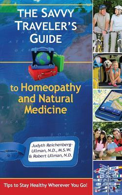The Savvy Travelers Guide to Homeopathy and Natural Medicine: Tips to Stay Healthy Wherever You Go Judyth Reichenberg-Ullman