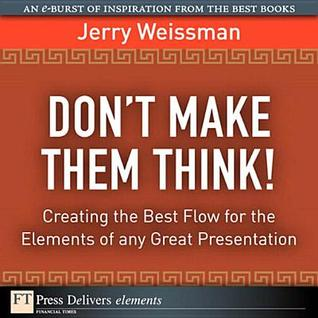 Dont Make Them Think! Creating the Best Flow for the Elements of Any Great Presentation: Creating the Best Flow for the Elements of Any Great Presentation Jerry Weissman