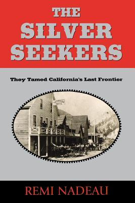The Silver Seekers: They Tamed Californias Last Frontier Remi A. Nadeau
