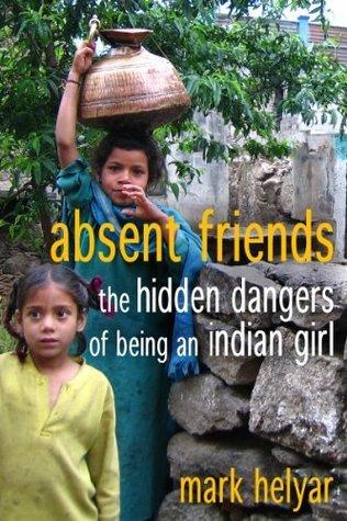 Absent Friends ~ The Hidden Dangers of Being an Indian Girl  by  Mark Helyar