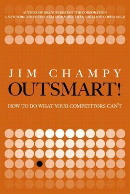 Outsmart!: How to Do What Your Competitors Cant  by  James Champy