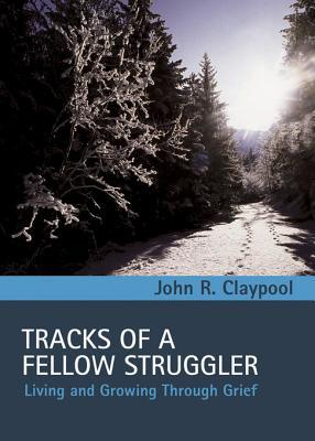 Tracks of a Fellow Struggler: Living and Growing Through Grief  by  John R Claypool