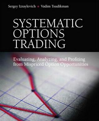Systematic Options Trading: Evaluating, Analyzing, and Profiting from Mispriced Option Opportunities Sergey Izraylevich