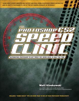 The Photoshop Cs2 Speed Clinic: Automating Photoshop to Get Twice the Work Done in Half the Time  by  Matt Kloskowski