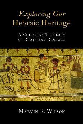 Exploring Our Hebraic Heritage: A Christian Theology of Roots and Renewal  by  Marvin R. Wilson