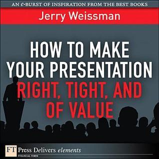 How to Make Your Presentation Right, Tight, and of Value Jerry Weissman