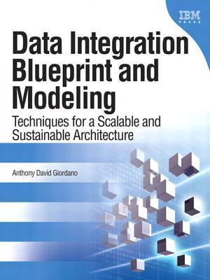 Data Integration Blueprint and Modeling: Techniques for a Scalable and Sustainable Architecture Anthony David Giordano