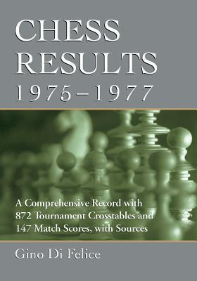 Chess Results, 1975-1977: A Comprehensive Record with 872 Tournament Crosstables and 147 Match Scores, with Sources  by  Gino Di Felice