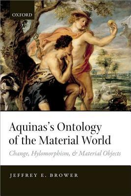 Aquinass Ontology of the Material World: Change, Hylomorphism, and Material Objects Jeffrey E Brower