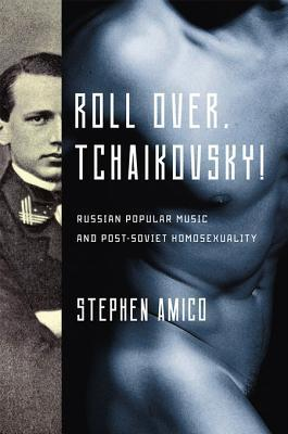 Roll Over, Tchaikovsky!: Russian Popular Music and Post-Soviet Homosexuality  by  Stephen Amico