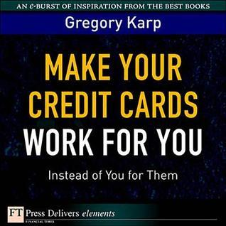 Make Your Credit Cards Work for You Instead of You for Them Gregory Karp
