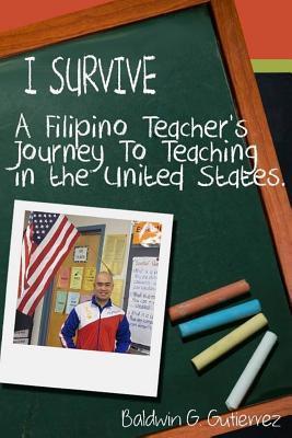 I Survive (a Filipino Teachers Journey to Teaching in the United States) Baldwin Gutierrez