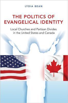 The Politics of Evangelical Identity: Local Churches and Partisan Divides in the United States and Canada Lydia Bean