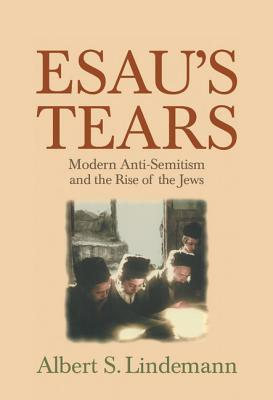 Esaus Tears: Modern Anti-Semitism and the Rise of the Jews  by  Albert S. Lindemann