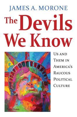 The Devils We Know: Us and Them in Americas Raucous Political Culture  by  James A Morone