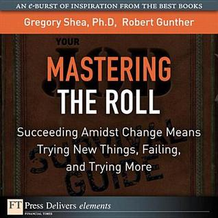Mastering the Roll: Succeeding Amidst Change Means Trying New Things, Failing, and Trying More  by  Gregory Shea