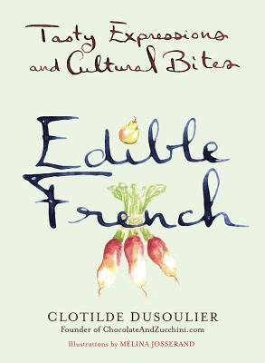 Edible French: Tasty Expressions and Cultural Bites Clotilde Dusoulier