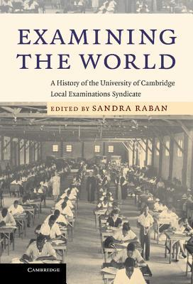 Examining the World: A History of the University of Cambridge Local Examinations Syndicate  by  Sandra Raban