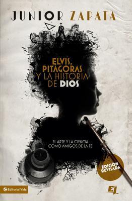 Elvis, Pitagoras y La Historia de Dios: El Arte y La Ciencia Como Amigos de La Fe  by  Junior Zapata