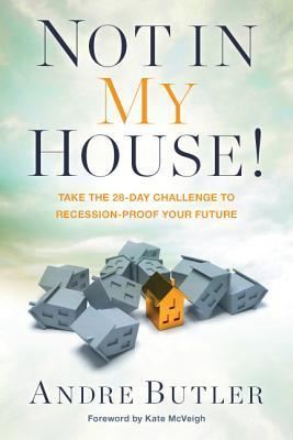 Not in My House!: Take the 28-Day Challenge to Recession-Proof Your Future Andre Butler