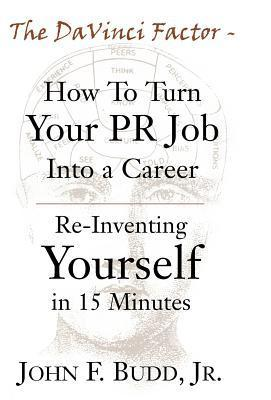 The DaVinci Factor-How to Turn Your PR Job Into a Career: Re-Inventing Yourself in 15 Minutes  by  John F. Budd Jr.