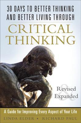 30 Days to Better Thinking and Better Living Through Critical Thinking: A Guide for Improving Every Aspect of Your Life, Revised and Expanded Linda Elder